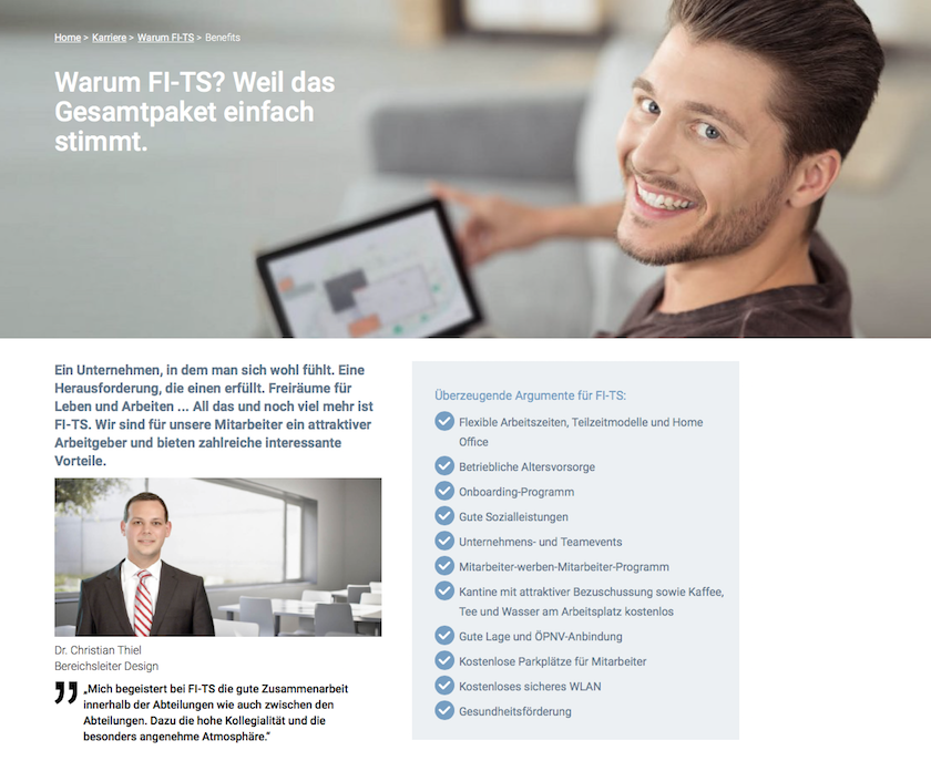 Die FI-TS Karriereseiten beantworten Fragen wie: Warum sind wir der ideale Arbeitgeber für Sie? Was haben wir Ihnen zu bieten? Wie sind die Arbeitsbedingungen in unserem Unternehmen? Welche Entwicklungsmöglichkeiten bieten sich Ihnen bei uns?